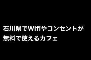 石川県でWifiやコンセントが無料で使えるカフェ